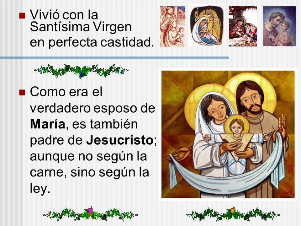 Vivió con la Santísima Virgen en perfecta castidad. Como era el verdadero esposo de María, es también padre de Jesucristo; aunque no según la carne, s
