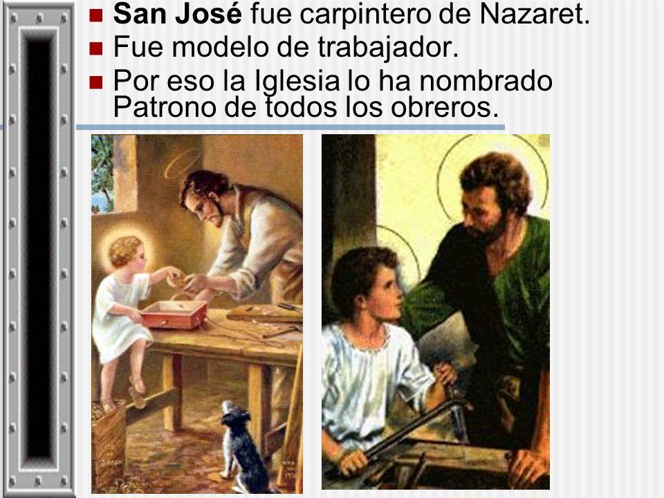 San José fue carpintero de Nazaret. Fue modelo de trabajador. Por eso la Iglesia lo ha nombrado Patrono de todos los obreros.