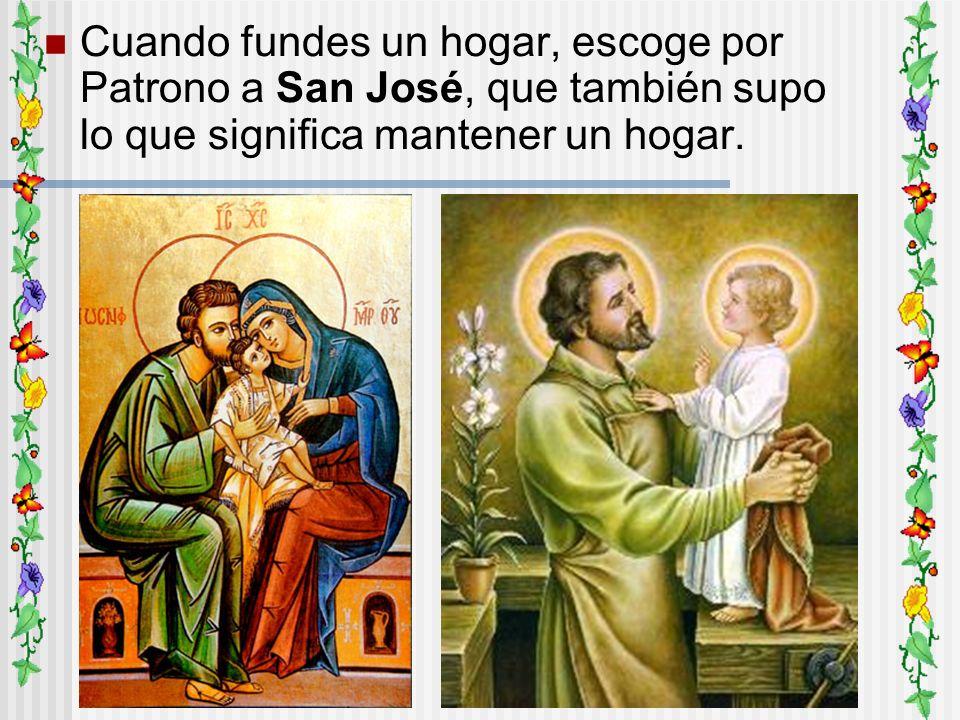 Cuando fundes un hogar, escoge por Patrono a San José, que también supo lo que significa mantener un hogar.