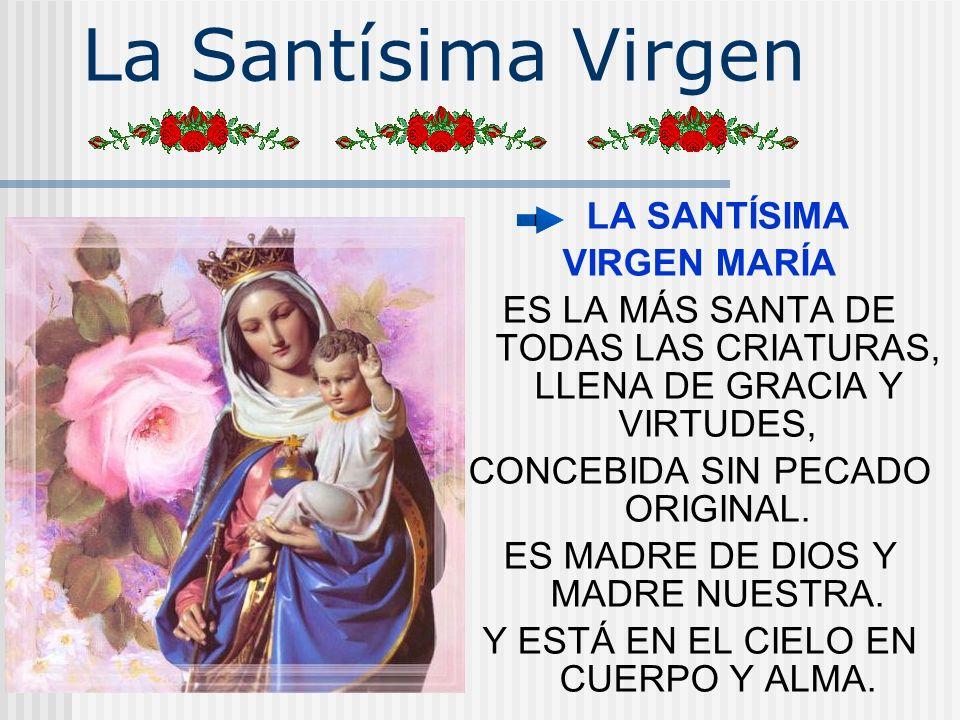 La Santísima Virgen LA SANTÍSIMA VIRGEN MARÍA ES LA MÁS SANTA DE TODAS LAS CRIATURAS, LLENA DE GRACIA Y VIRTUDES, CONCEBIDA SIN PECADO ORIGINAL. ES MA
