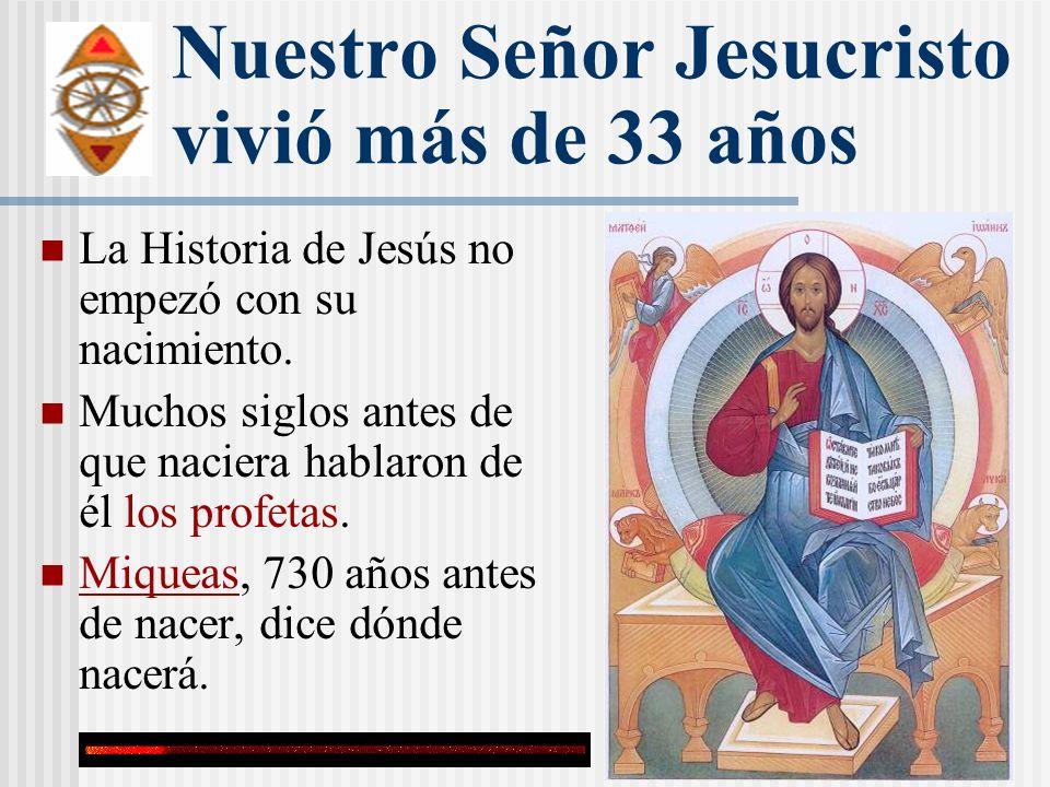 Nuestro Señor Jesucristo vivió más de 33 años La Historia de Jesús no empezó con su nacimiento. Muchos siglos antes de que naciera hablaron de él los