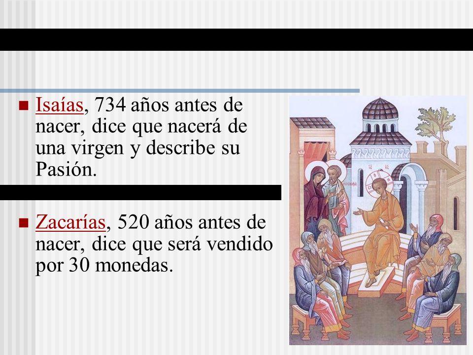 Isaías, 734 años antes de nacer, dice que nacerá de una virgen y describe su Pasión. Zacarías, 520 años antes de nacer, dice que será vendido por 30 m