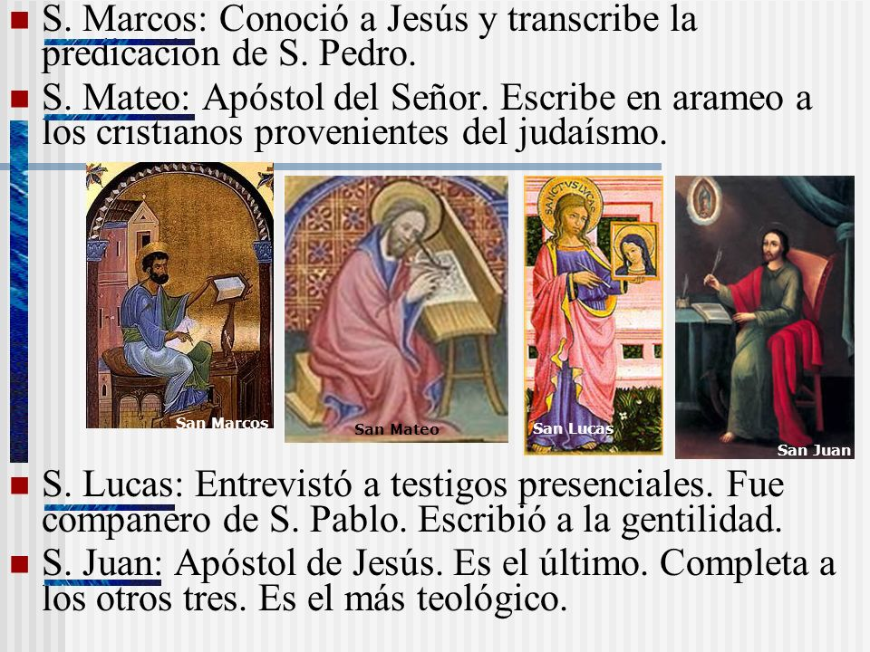 S. Marcos: Conoció a Jesús y transcribe la predicación de S. Pedro. S. Mateo: Apóstol del Señor. Escribe en arameo a los cristianos provenientes del j
