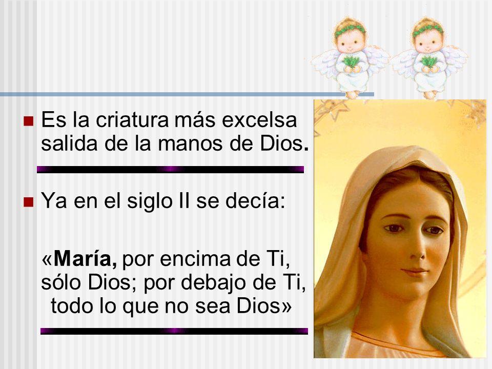 Es la criatura más excelsa salida de la manos de Dios. Ya en el siglo II se decía: «María, por encima de Ti, sólo Dios; por debajo de Ti, todo lo que