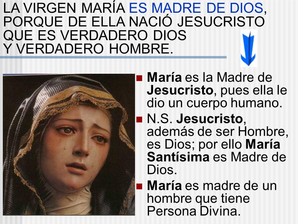María es la Madre de Jesucristo, pues ella le dio un cuerpo humano. N.S. Jesucristo, además de ser Hombre, es Dios; por ello María Santísima es Madre