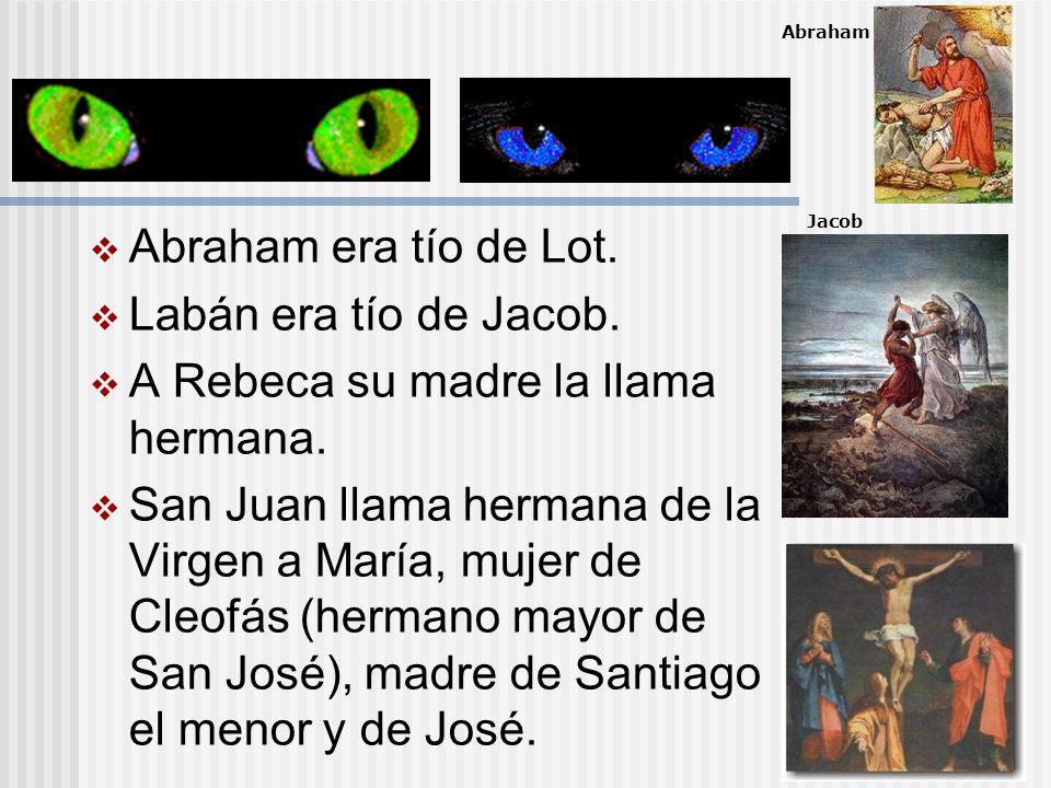 Abraham era tío de Lot. Labán era tío de Jacob. A Rebeca su madre la llama hermana. San Juan llama hermana de la Virgen a María, mujer de Cleofás (her