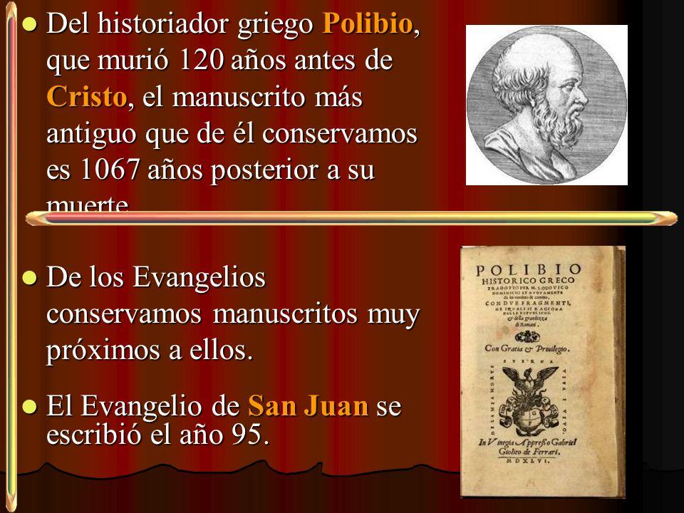 Del historiador griego Polibio, que murió 120 años antes de Cristo, el manuscrito más antiguo que de él conservamos es 1067 años posterior a su muerte