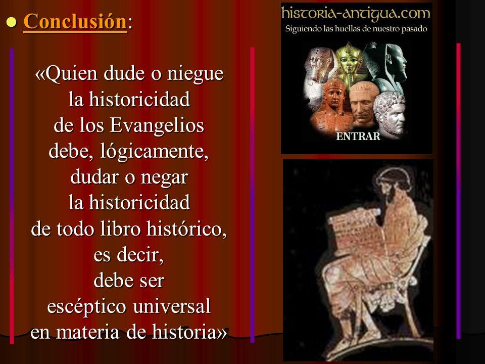 Conclusión: Conclusión: «Quien dude o niegue la historicidad de los Evangelios debe, lógicamente, dudar o negar la historicidad de todo libro históric