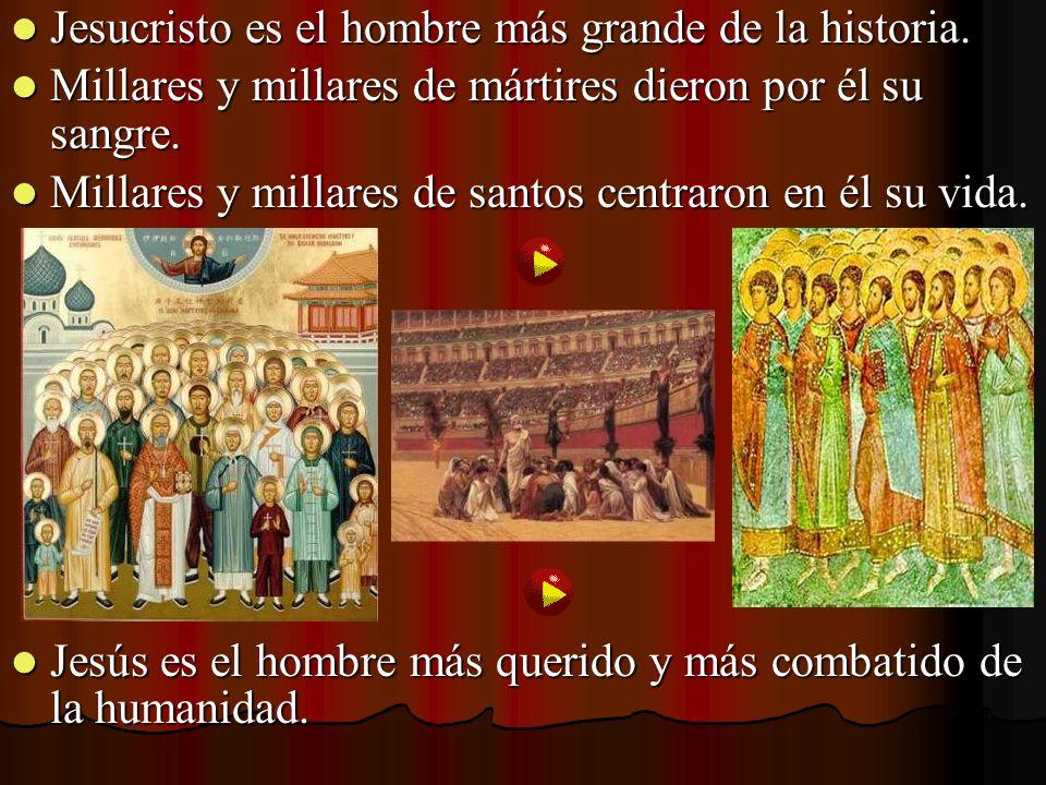 Jesucristo es el hombre más grande de la historia. Jesucristo es el hombre más grande de la historia. Millares y millares de mártires dieron por él su