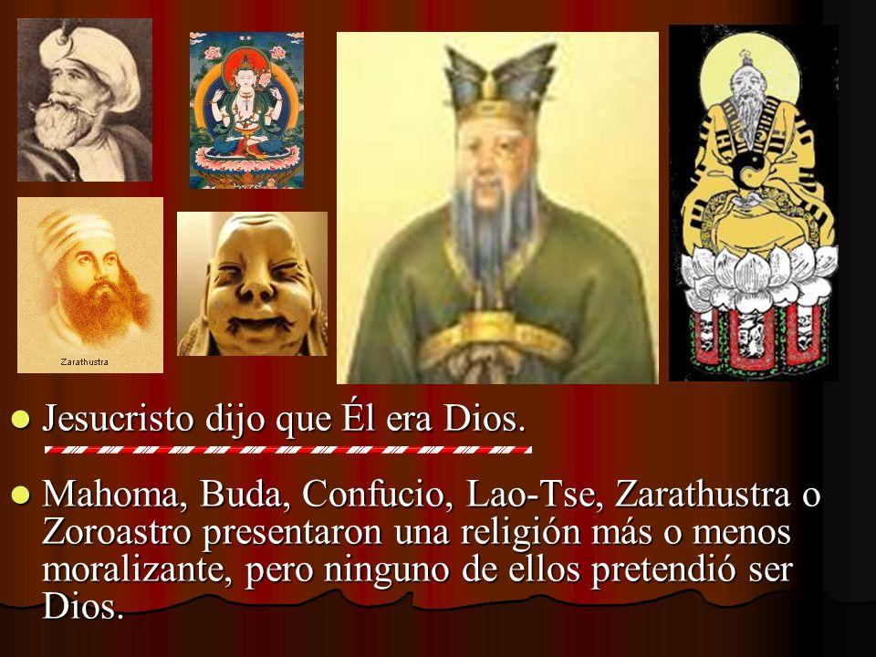 Jesucristo dijo que Él era Dios. Jesucristo dijo que Él era Dios. Mahoma, Buda, Confucio, Lao-Tse, Zarathustra o Zoroastro presentaron una religión má