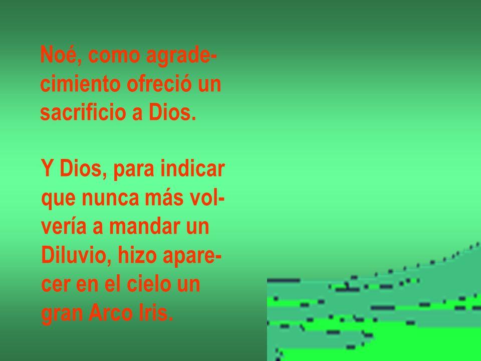 Noé, como agrade- cimiento ofreció un sacrificio a Dios. Y Dios, para indicar que nunca más vol- vería a mandar un Diluvio, hizo apare- cer en el ciel