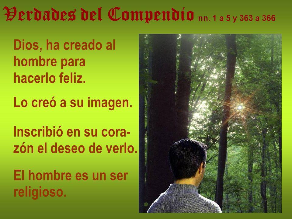 Verdades del Compendio nn. 1 a 5 y 363 a 366 Dios, ha creado al hombre para hacerlo feliz. Lo creó a su imagen. Inscribió en su cora- zón el deseo de