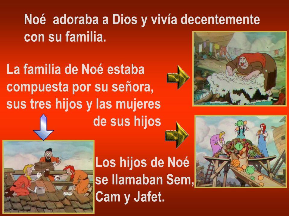 Noé adoraba a Dios y vivía decentemente con su familia. La familia de Noé estaba compuesta por su señora, sus tres hijos y las mujeres de sus hijos Lo
