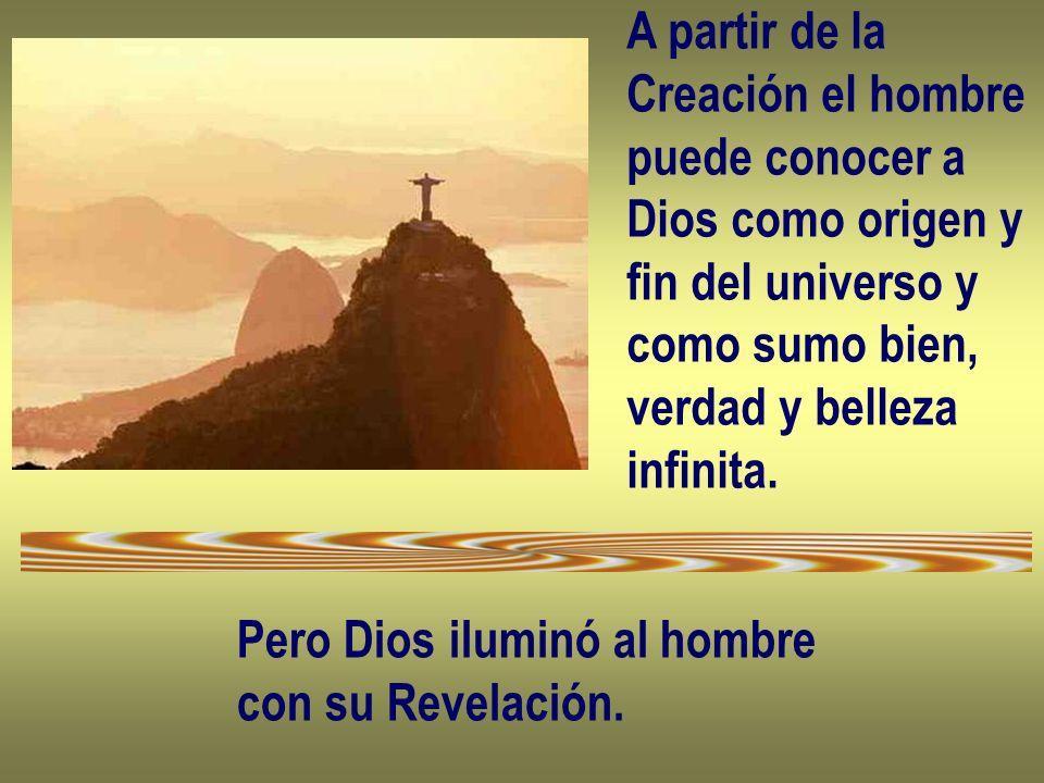 A partir de la Creación el hombre puede conocer a Dios como origen y fin del universo y como sumo bien, verdad y belleza infinita. Pero Dios iluminó a