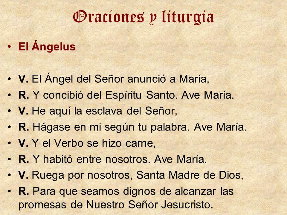 Oraciones y liturgia El Ángelus V. El Ángel del Señor anunció a María, R. Y concibió del Espíritu Santo. Ave María. V. He aquí la esclava del Señor, R