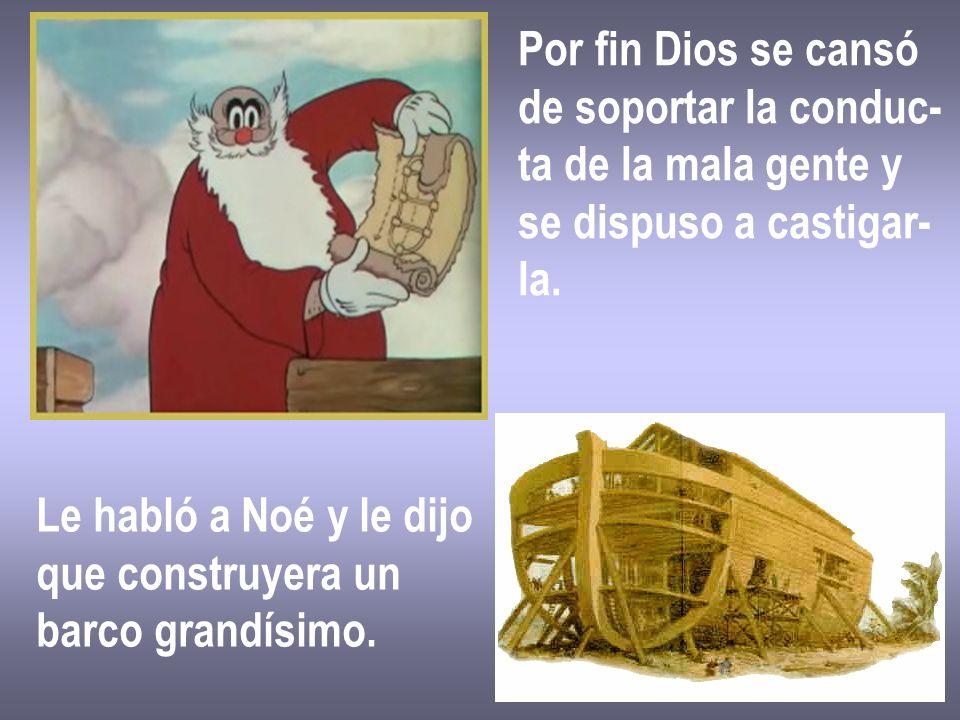 Por fin Dios se cansó de soportar la conduc- ta de la mala gente y se dispuso a castigar- la. Le habló a Noé y le dijo que construyera un barco grandí