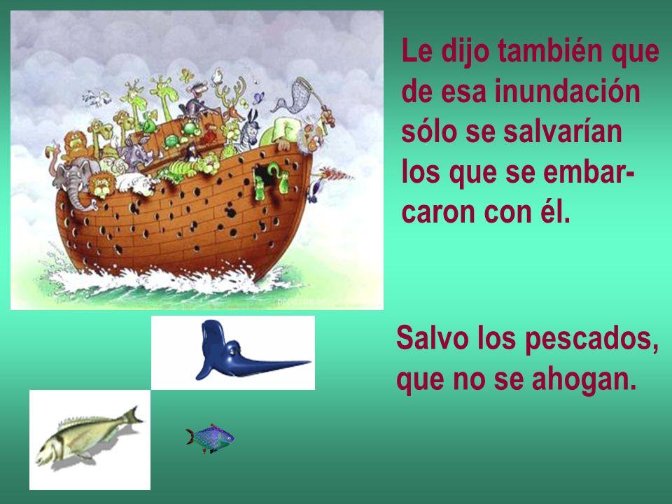 Le dijo también que de esa inundación sólo se salvarían los que se embar- caron con él. Salvo los pescados, que no se ahogan.
