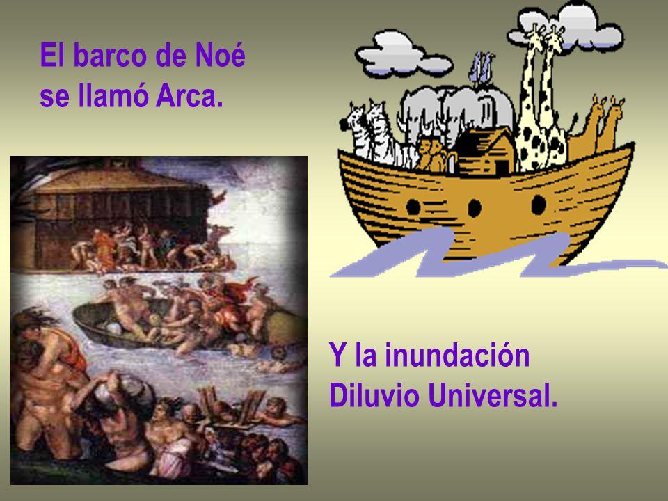 El barco de Noé se llamó Arca. Y la inundación Diluvio Universal.