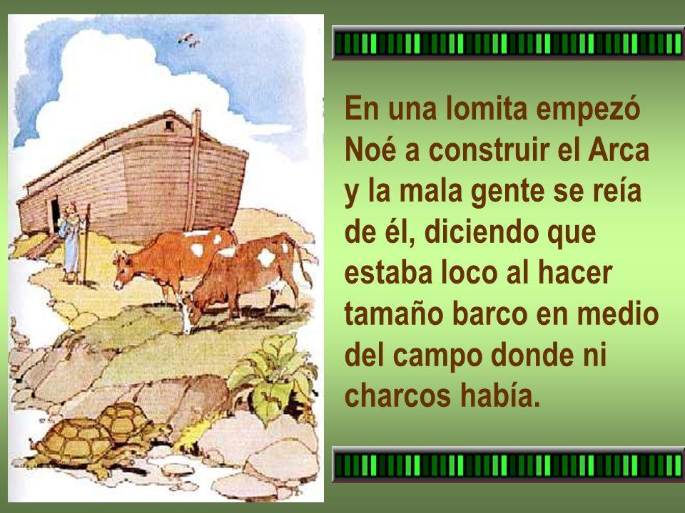 En una lomita empezó Noé a construir el Arca y la mala gente se reía de él, diciendo que estaba loco al hacer tamaño barco en medio del campo donde ni