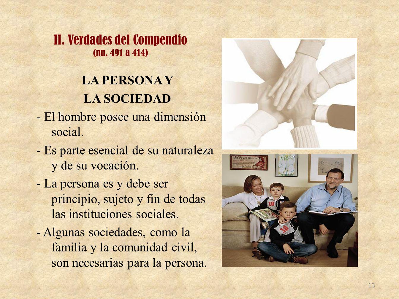 II. Verdades del Compendio (nn. 491 a 414) LA PERSONA Y LA SOCIEDAD - El hombre posee una dimensión social. - Es parte esencial de su naturaleza y de