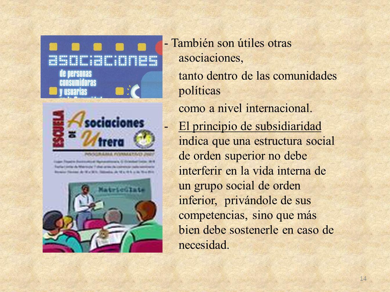 - También son útiles otras asociaciones, tanto dentro de las comunidades políticas como a nivel internacional. -El principio de subsidiaridad indica q