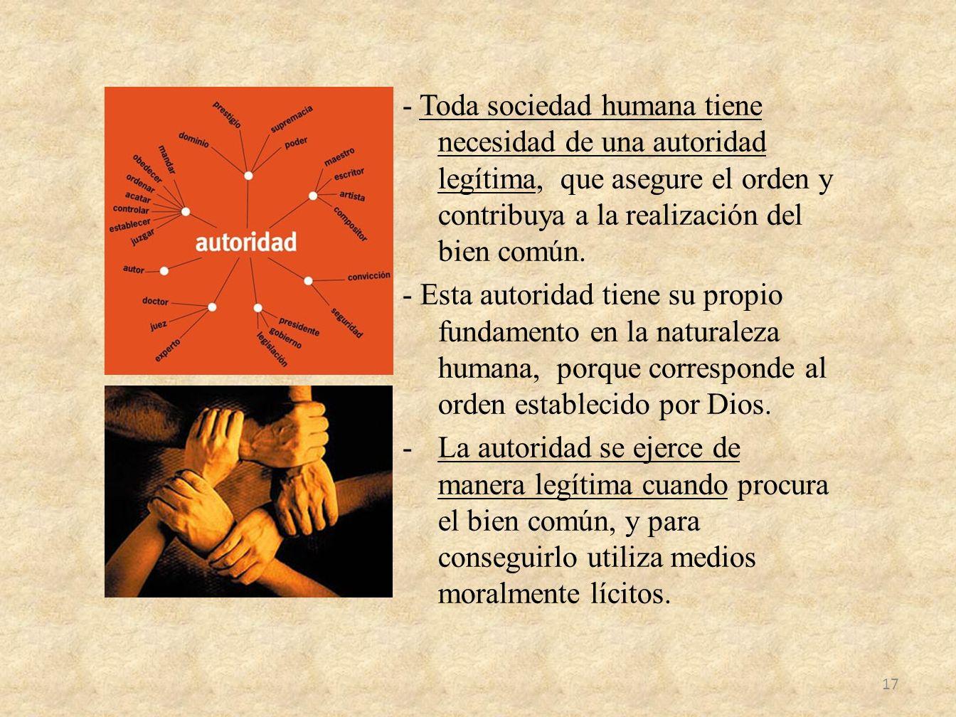 - Toda sociedad humana tiene necesidad de una autoridad legítima, que asegure el orden y contribuya a la realización del bien común. - Esta autoridad