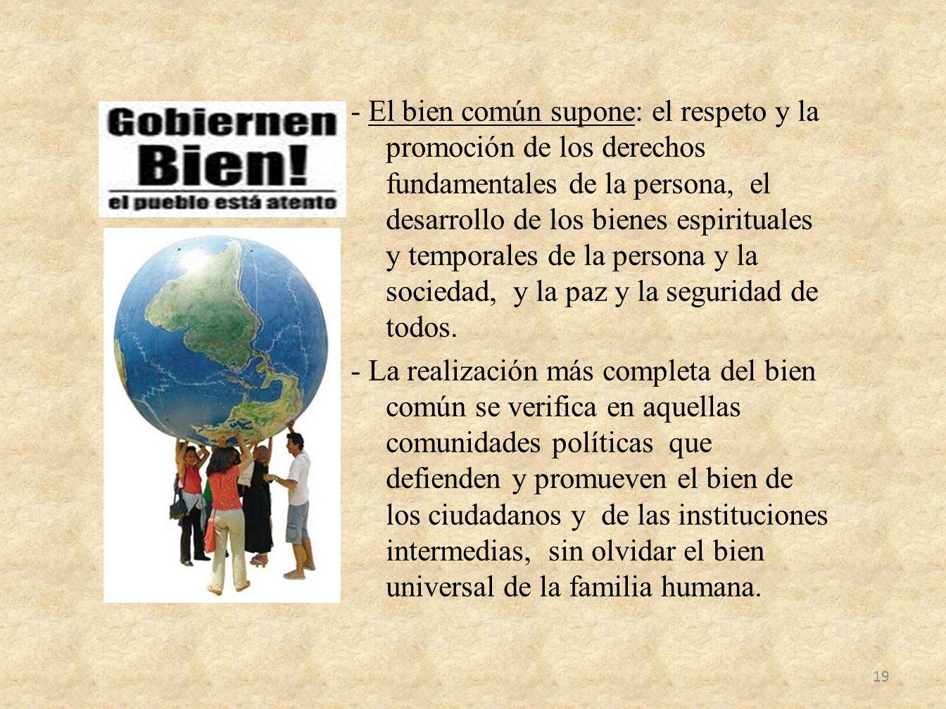 - El bien común supone: el respeto y la promoción de los derechos fundamentales de la persona, el desarrollo de los bienes espirituales y temporales d