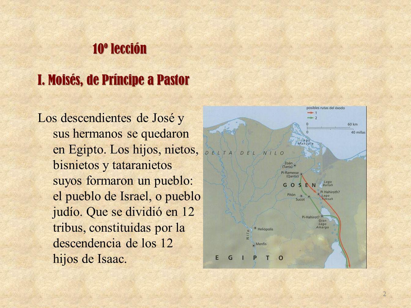 10º lección I. Moisés, de Príncipe a Pastor Los descendientes de José y sus hermanos se quedaron en Egipto. Los hijos, nietos, bisnietos y tataranieto
