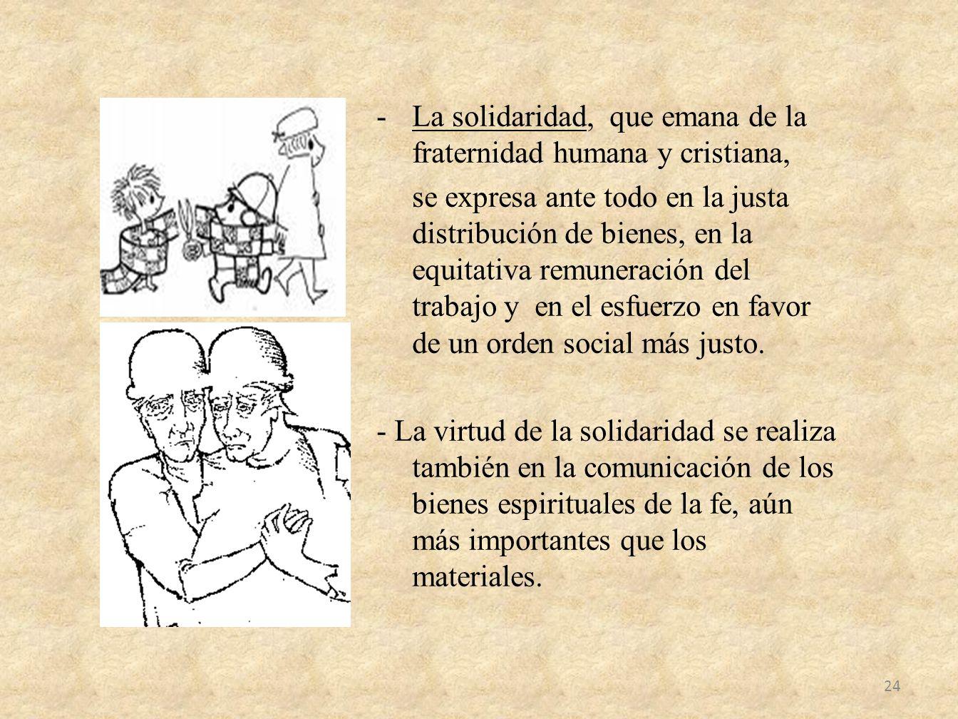 -La solidaridad, que emana de la fraternidad humana y cristiana, se expresa ante todo en la justa distribución de bienes, en la equitativa remuneració