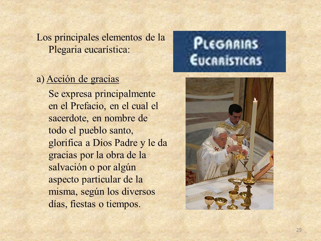 Los principales elementos de la Plegaria eucarística: a) Acción de gracias Se expresa principalmente en el Prefacio, en el cual el sacerdote, en nombr