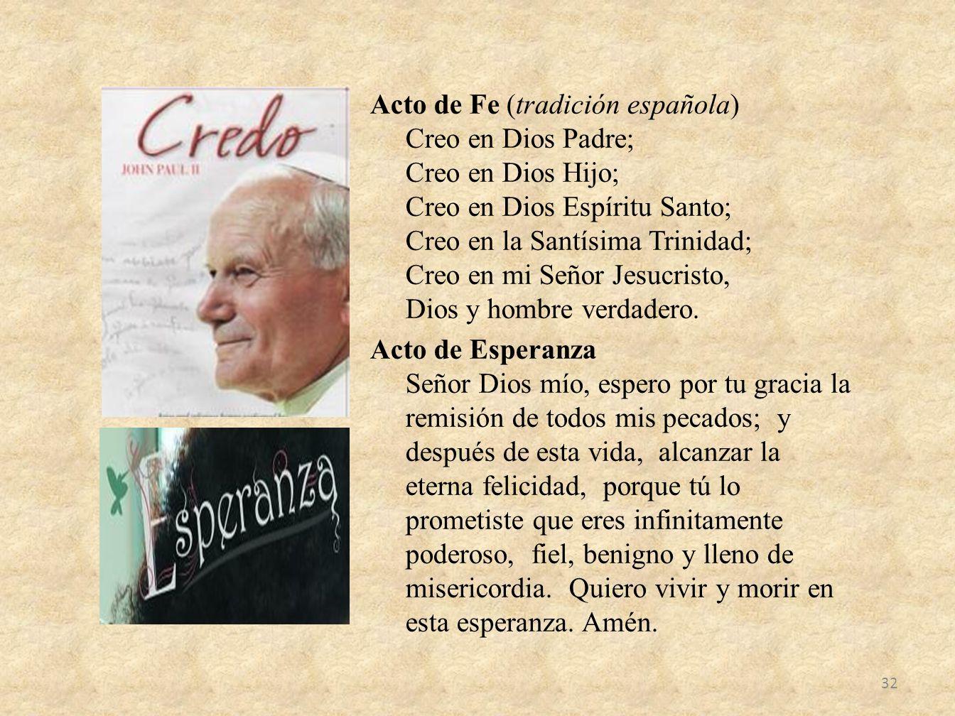 Acto de Fe (tradición española) Creo en Dios Padre; Creo en Dios Hijo; Creo en Dios Espíritu Santo; Creo en la Santísima Trinidad; Creo en mi Señor Je