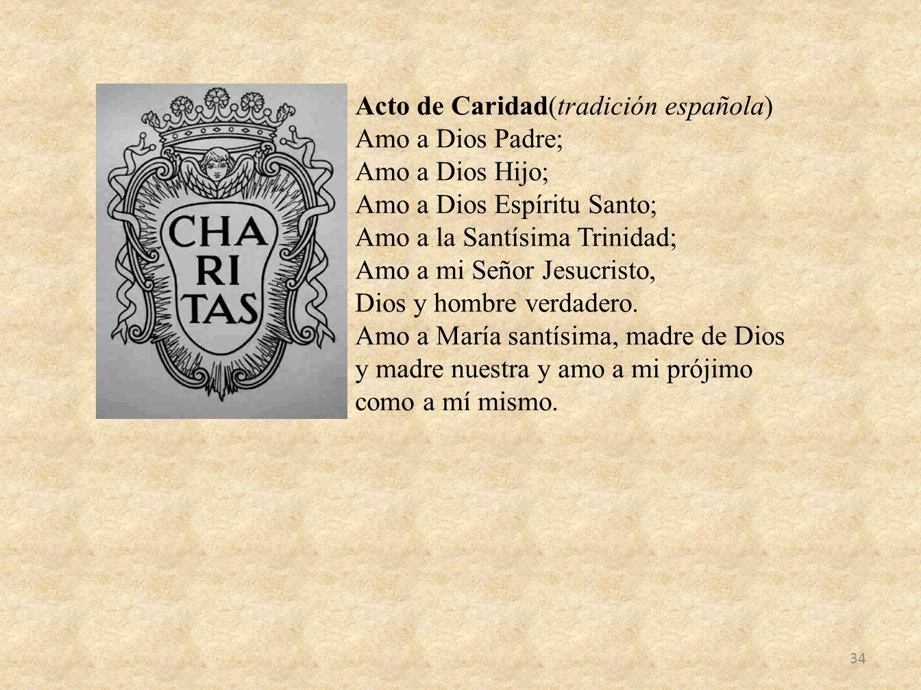 Acto de Caridad(tradición española) Amo a Dios Padre; Amo a Dios Hijo; Amo a Dios Espíritu Santo; Amo a la Santísima Trinidad; Amo a mi Señor Jesucris