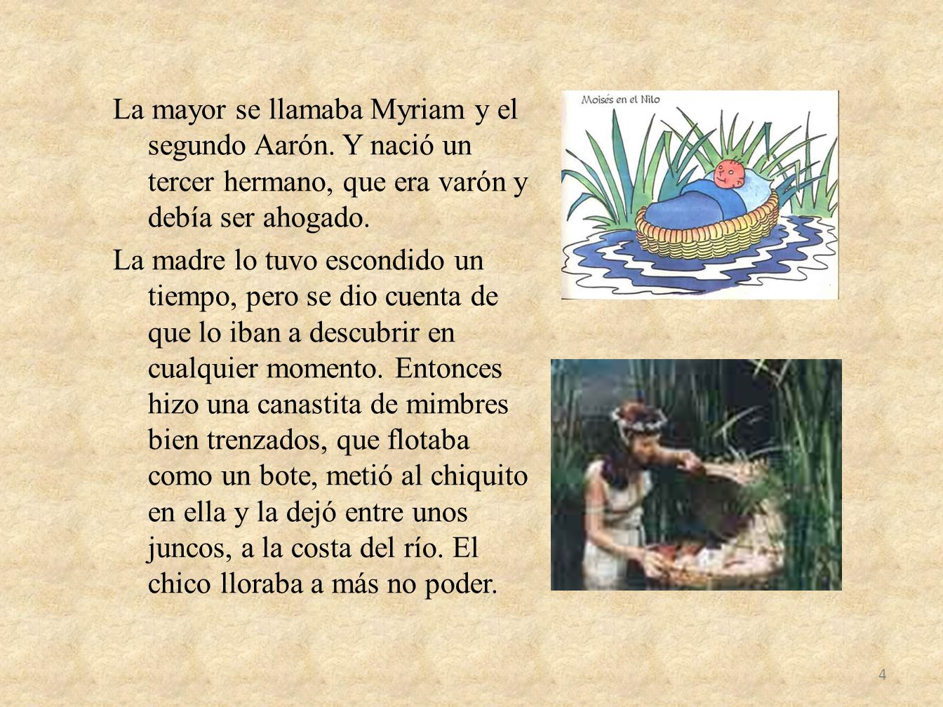 La mayor se llamaba Myriam y el segundo Aarón. Y nació un tercer hermano, que era varón y debía ser ahogado. La madre lo tuvo escondido un tiempo, per