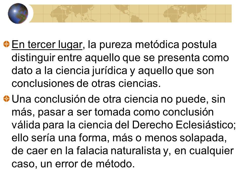 En tercer lugar, la pureza metódica postula distinguir entre aquello que se presenta como dato a la ciencia jurídica y aquello que son conclusiones de