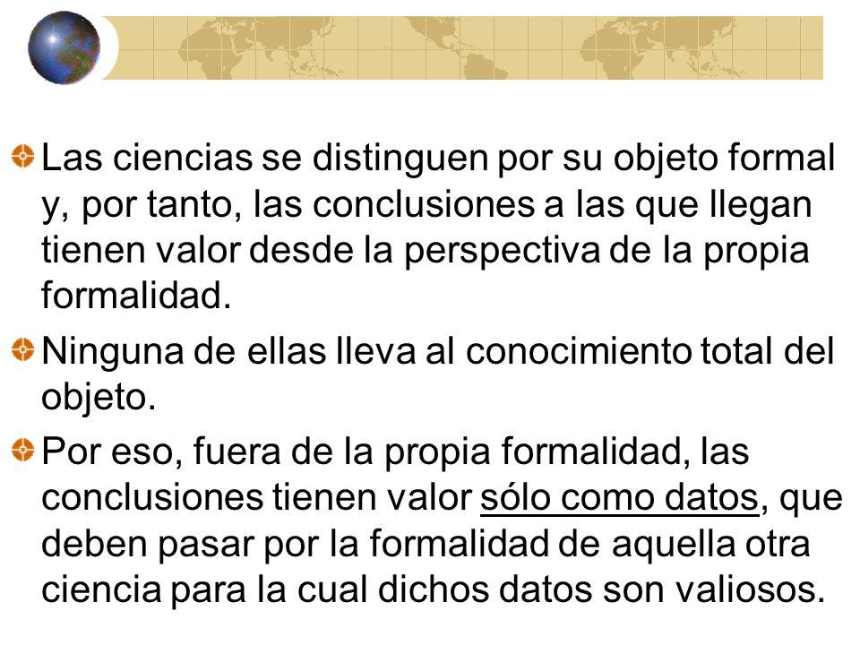 Las ciencias se distinguen por su objeto formal y, por tanto, las conclusiones a las que llegan tienen valor desde la perspectiva de la propia formali