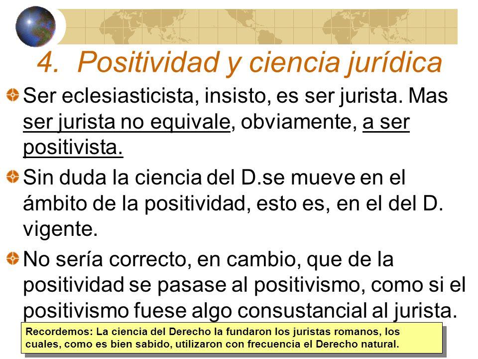 4. Positividad y ciencia jurídica Ser eclesiasticista, insisto, es ser jurista. Mas ser jurista no equivale, obviamente, a ser positivista. Sin duda l