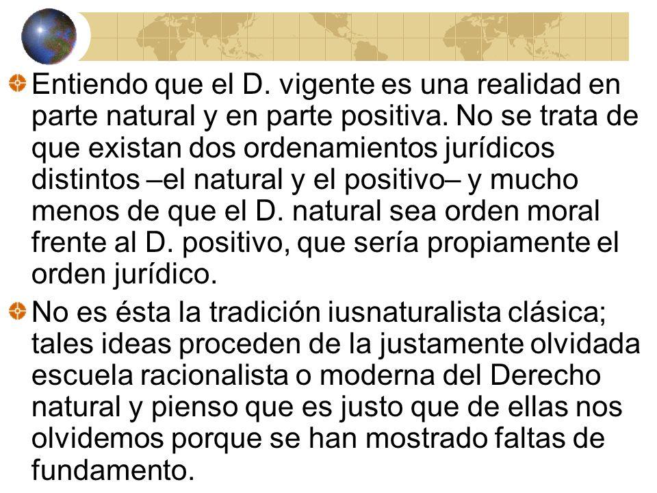 Entiendo que el D. vigente es una realidad en parte natural y en parte positiva. No se trata de que existan dos ordenamientos jurídicos distintos –el