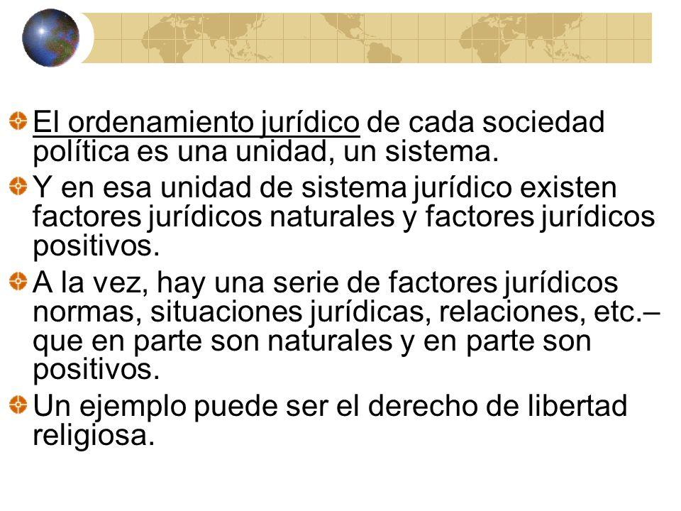 El ordenamiento jurídico de cada sociedad política es una unidad, un sistema. Y en esa unidad de sistema jurídico existen factores jurídicos naturales