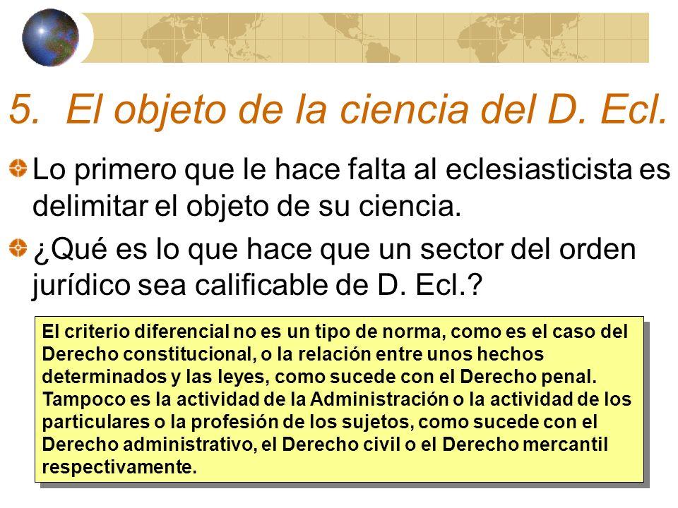 5. El objeto de la ciencia del D. Ecl. Lo primero que le hace falta al eclesiasticista es delimitar el objeto de su ciencia. ¿Qué es lo que hace que u