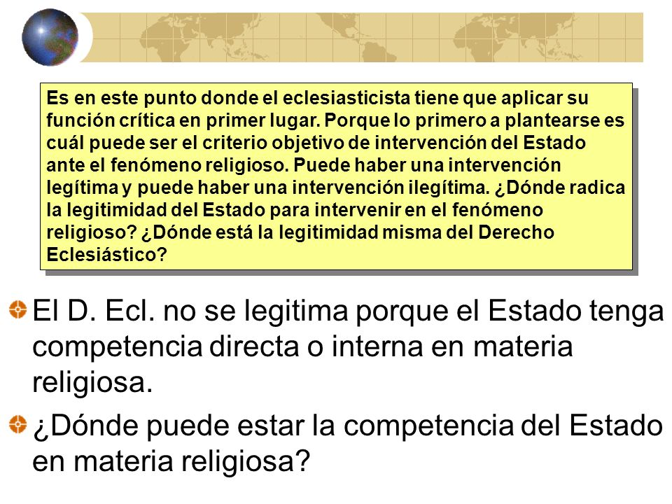 El D. Ecl. no se legitima porque el Estado tenga competencia directa o interna en materia religiosa. ¿Dónde puede estar la competencia del Estado en m