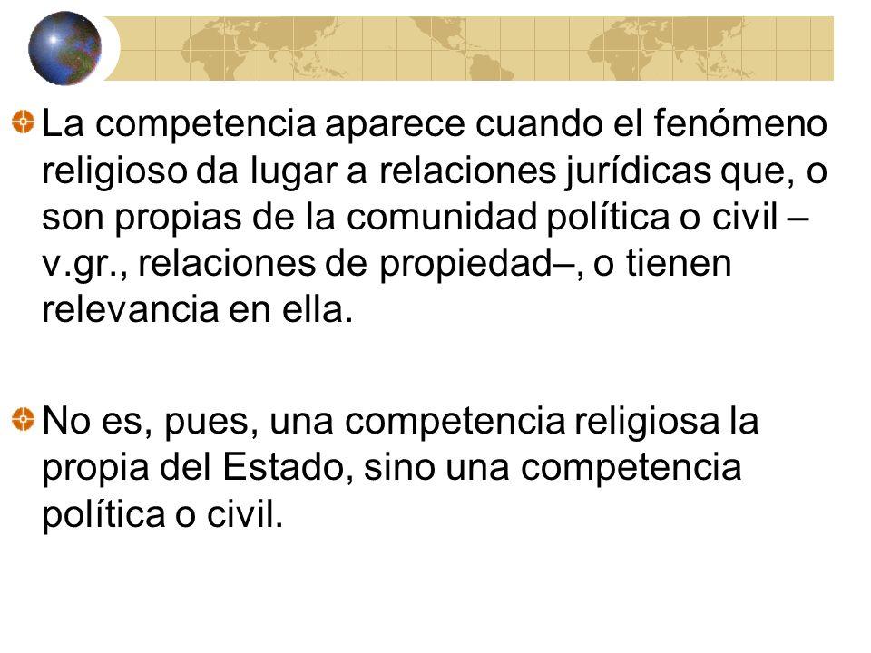 La competencia aparece cuando el fenómeno religioso da lugar a relaciones jurídicas que, o son propias de la comunidad política o civil – v.gr., relac