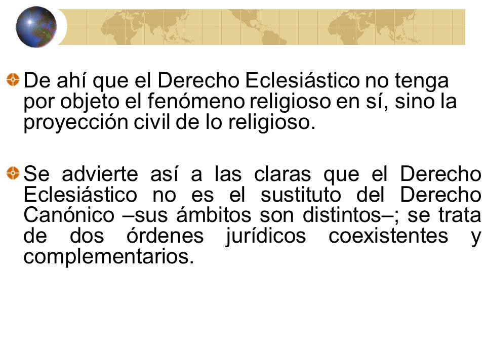 De ahí que el Derecho Eclesiástico no tenga por objeto el fenómeno religioso en sí, sino la proyección civil de lo religioso. Se advierte así a las cl