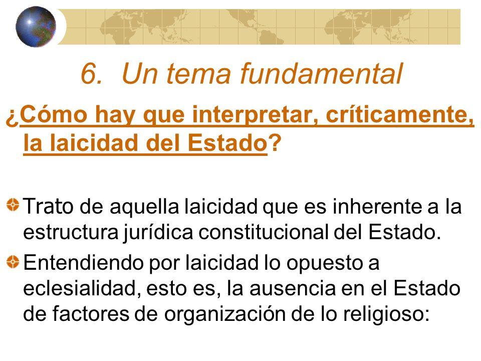 6. Un tema fundamental ¿Cómo hay que interpretar, críticamente, la laicidad del Estado? Trato de aquella laicidad que es inherente a la estructura jur