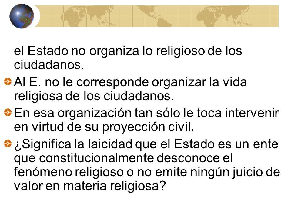 el Estado no organiza lo religioso de los ciudadanos. Al E. no le corresponde organizar la vida religiosa de los ciudadanos. En esa organización tan s