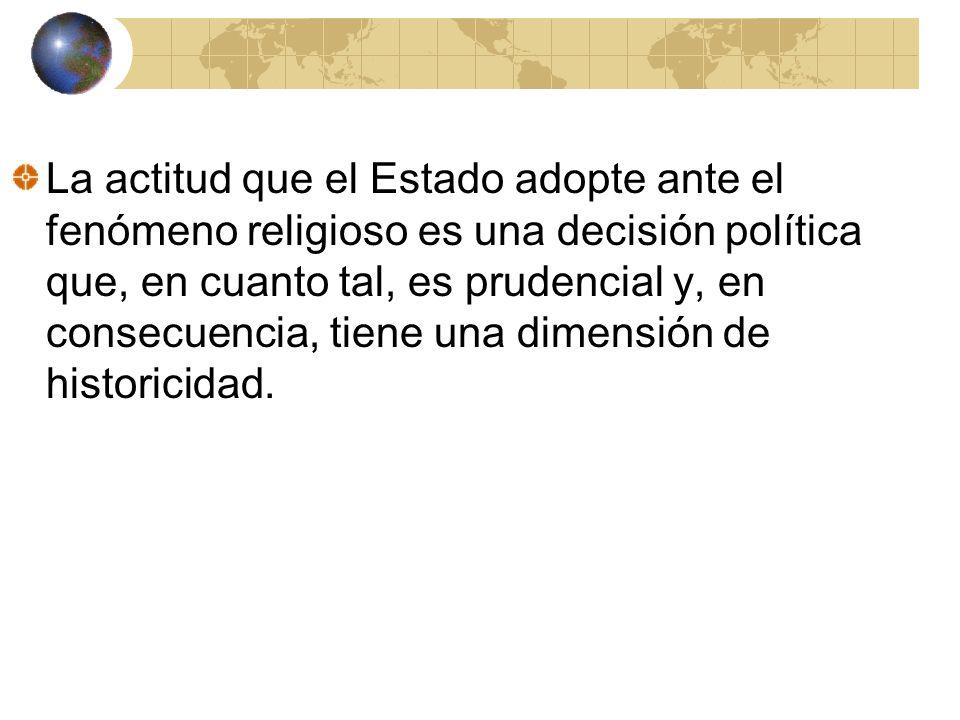 La actitud que el Estado adopte ante el fenómeno religioso es una decisión política que, en cuanto tal, es prudencial y, en consecuencia, tiene una di