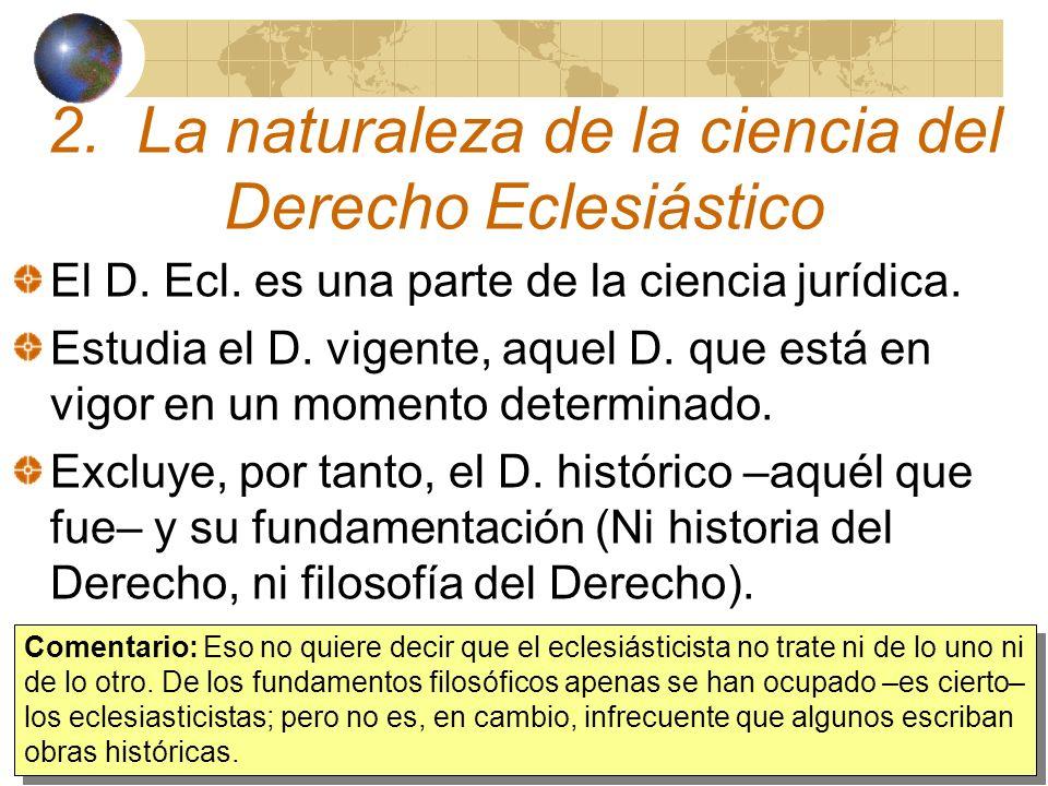 2. La naturaleza de la ciencia del Derecho Eclesiástico El D. Ecl. es una parte de la ciencia jurídica. Estudia el D. vigente, aquel D. que está en vi