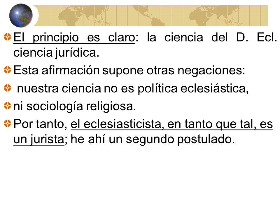 El principio es claro: la ciencia del D. Ecl. ciencia jurídica. Esta afirmación supone otras negaciones: nuestra ciencia no es política eclesiástica,