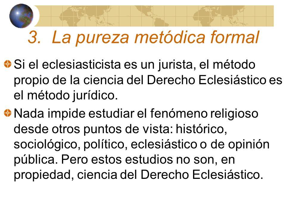 3. La pureza metódica formal Si el eclesiasticista es un jurista, el método propio de la ciencia del Derecho Eclesiástico es el método jurídico. Nada