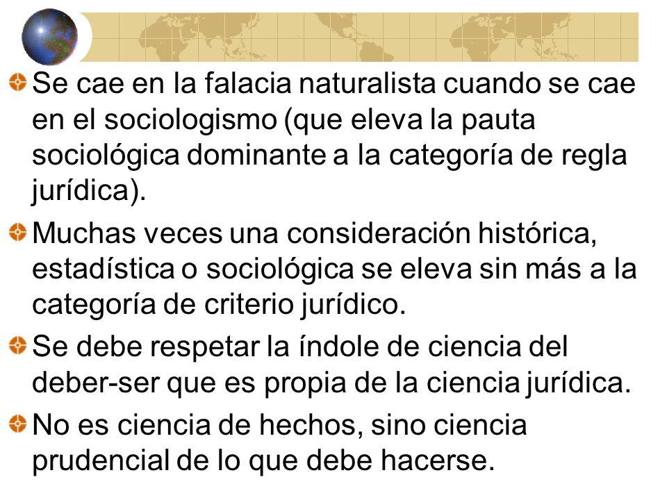 Se cae en la falacia naturalista cuando se cae en el sociologismo (que eleva la pauta sociológica dominante a la categoría de regla jurídica). Muchas