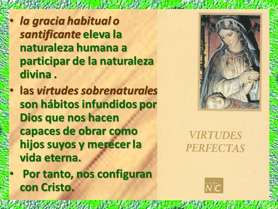 la gracia habitual o santificante eleva la naturaleza humana a participar de la naturaleza divina. la gracia habitual o santificante eleva la naturale